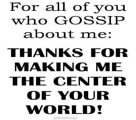 For all of you who gossip, thanks for making me the center of your world!