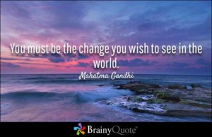 You must be the change you see in the world
